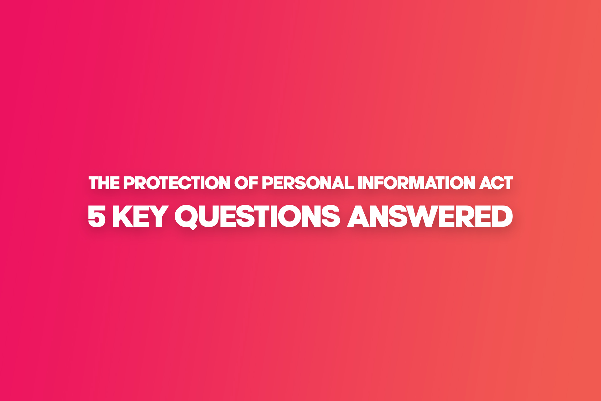 The Protection of Personal Information Act (POPI Act): 5 Key Questions Answered